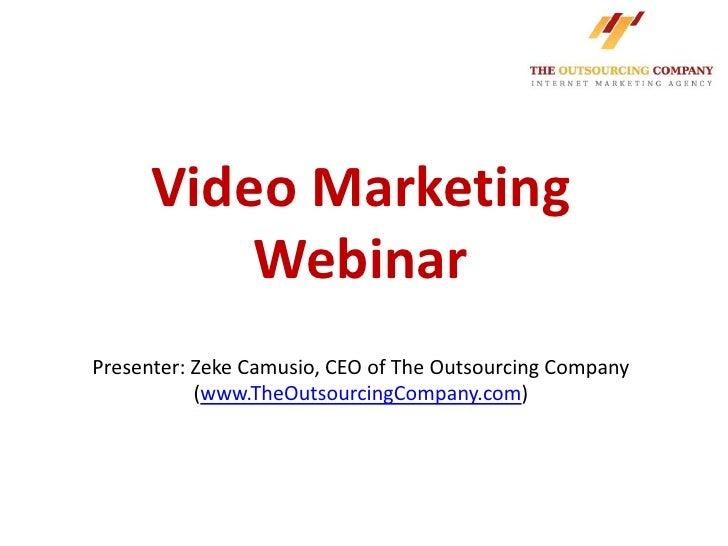 Video Marketing          WebinarPresenter: Zeke Camusio, CEO of The Outsourcing Company           (www.TheOutsourcingCompa...