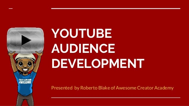 YOUTUBE AUDIENCE DEVELOPMENT Presented by Roberto Blake of Awesome Creator Academy