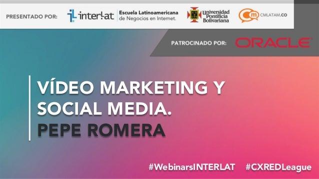 #FormaciónEBusiness#WebinarsINTERLAT #CXREDLeague VÍDEO MARKETING Y SOCIAL MEDIA. PEPE ROMERA