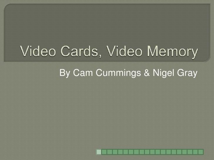 Video Cards, Video Memory<br />By Cam Cummings & Nigel Gray<br />