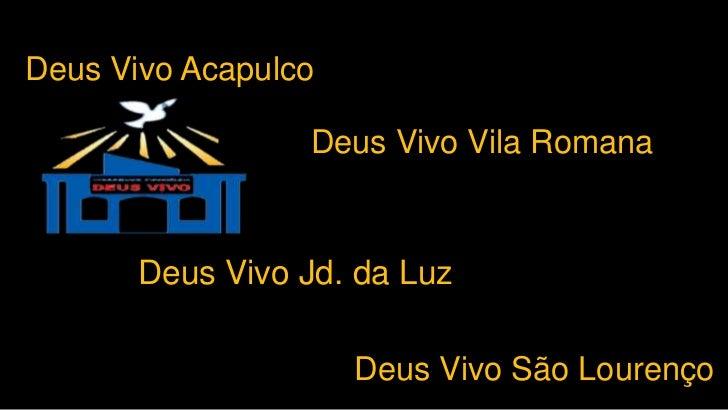 Deus Vivo Acapulco                 Deus Vivo Vila Romana       Deus Vivo Jd. da Luz                     Deus Vivo São Lour...