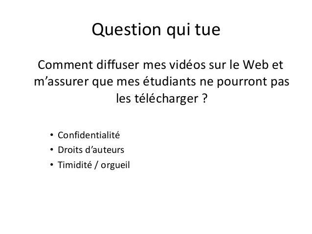 Question qui tue Comment diffuser mes vidéos sur le Web et m'assurer que mes étudiants ne pourront pas les télécharger ? •...