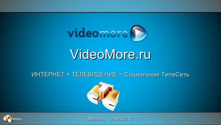 VideoMore.ruИНТЕРНЕТ + ТЕЛЕВИДЕНИЕ = Социальная ТелеСеть               Москва,   Июль 2012             1