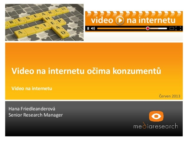 Červen 2013 Hana Friedleanderová Senior Research Manager Video na internetu očima konzumentů Video na internetu