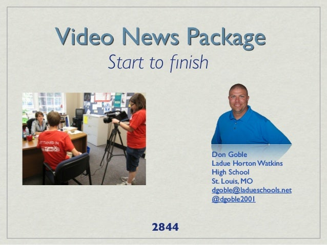 Video News Package    Start to finish                     Don Goble                     Ladue Horton Watkins               ...