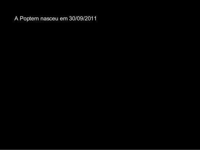 A Poptem nasceu em 30/09/2011