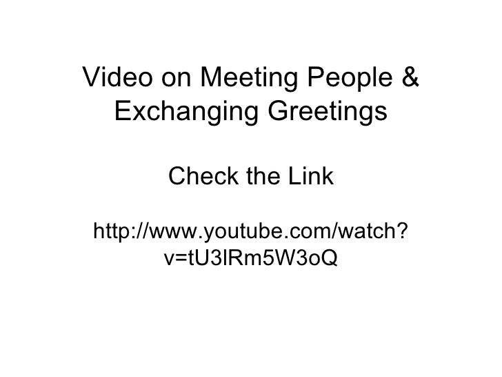 Video on Meeting People & Exchanging Greetings Check the Link http://www.youtube.com/watch?v=tU3lRm5W3oQ