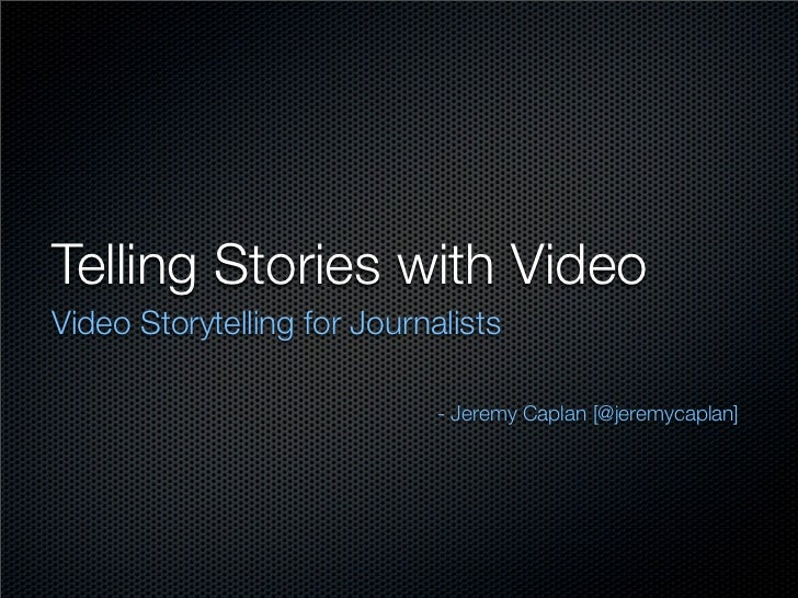 Telling Stories with VideoVideo Storytelling for Journalists                             - Jeremy Caplan [@jeremycaplan]