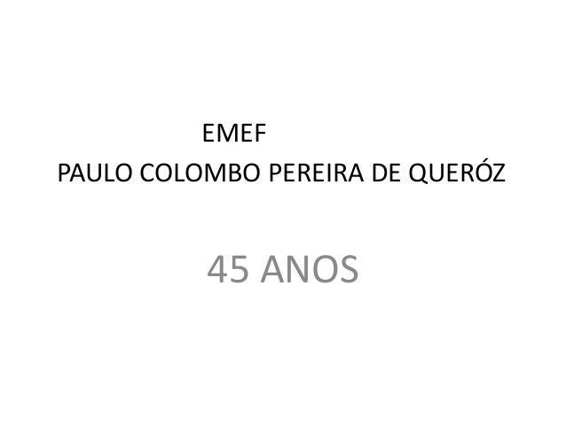 EMEF PAULO COLOMBO PEREIRA DE QUERÓZ 45 ANOS