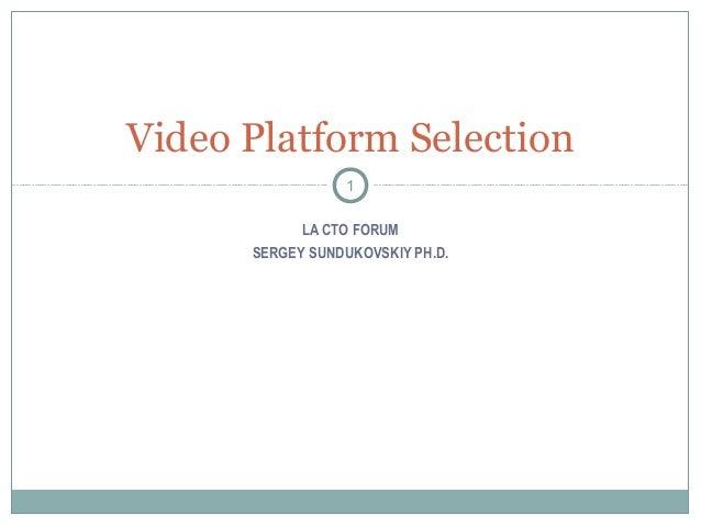 LA CTO FORUMSERGEY SUNDUKOVSKIY PH.D.Video Platform Selection1