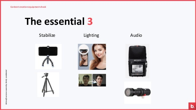 Content creationequipment check The essential 3 Stabilize Lighting Audio Believe@exclusiveownership.Strictlycondidential