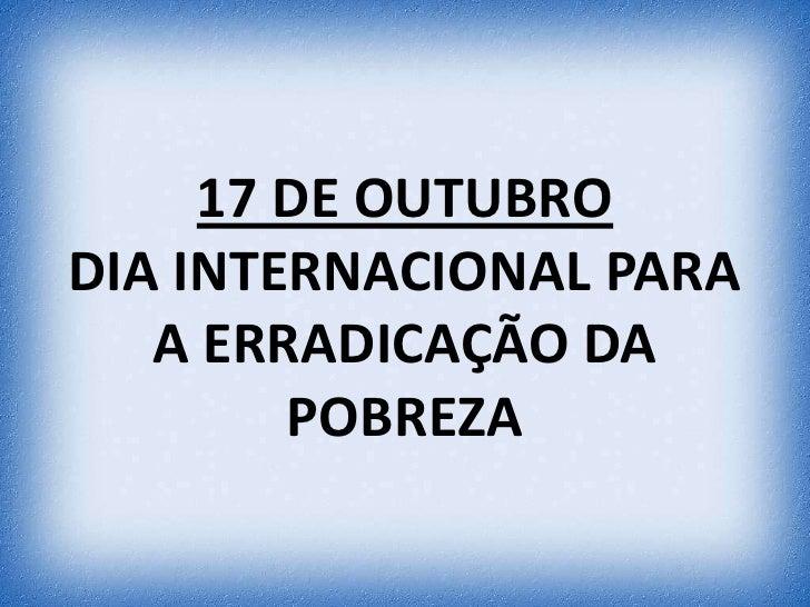 17 DE OUTUBRODIA INTERNACIONAL PARA   A ERRADICAÇÃO DA        POBREZA
