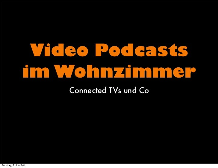 Video Podcasts                 im Wohnzimmer                        Connected TVs und CoSonntag, 5. Juni 2011