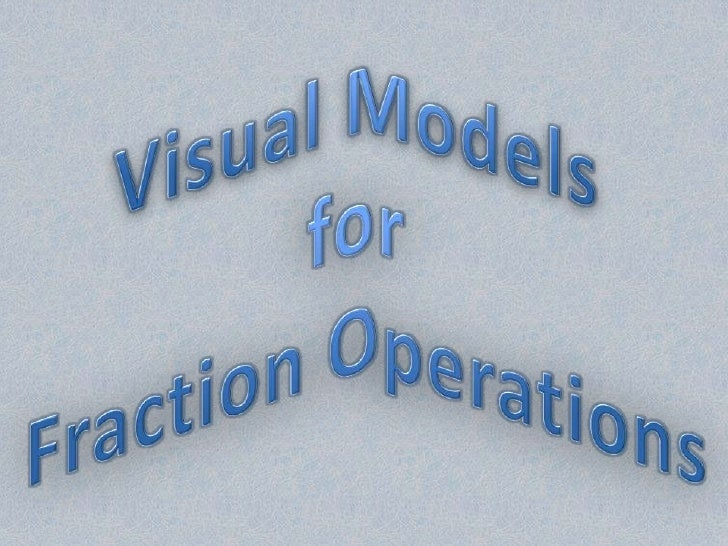 Visual Models <br />for<br />Fraction Operations<br />