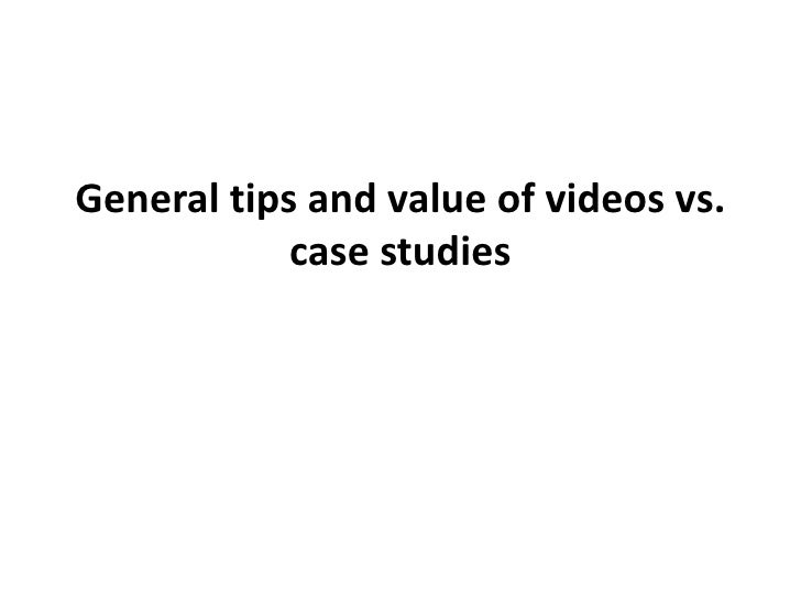 General tips and value of videos vs. case studies<br />