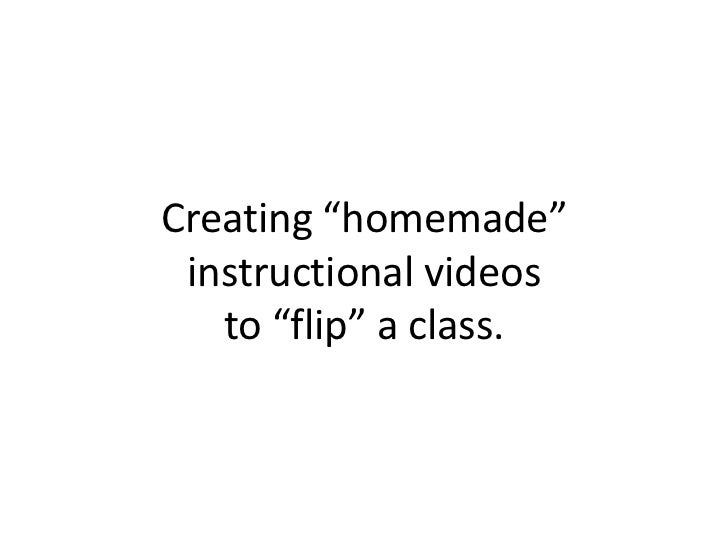 "Creating ""homemade"" instructional videos   to ""flip"" a class."