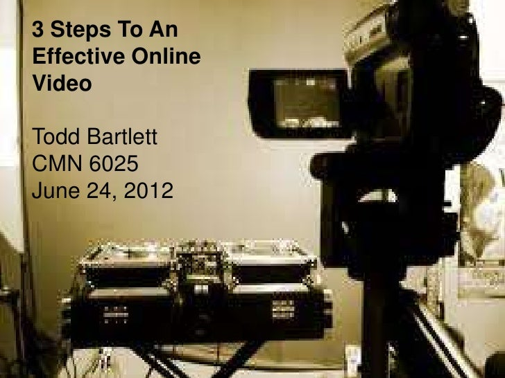3 Steps To AnEffective OnlineVideoTodd BartlettCMN 6025June 24, 2012