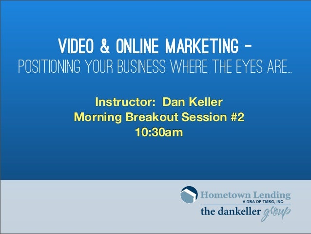 Video & Online Marketing -Positioning Your Business Where the Eyes Are..            Instructor: Dan Keller         Morning...