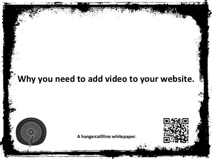 Why you need to add video to your website.              A hangarcatfilms whitepaper.