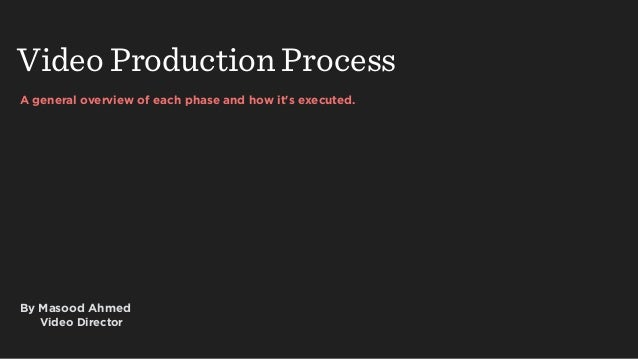 A general overview of each phase and how it's executed. Video Production Process By Masood Ahmed Video Director
