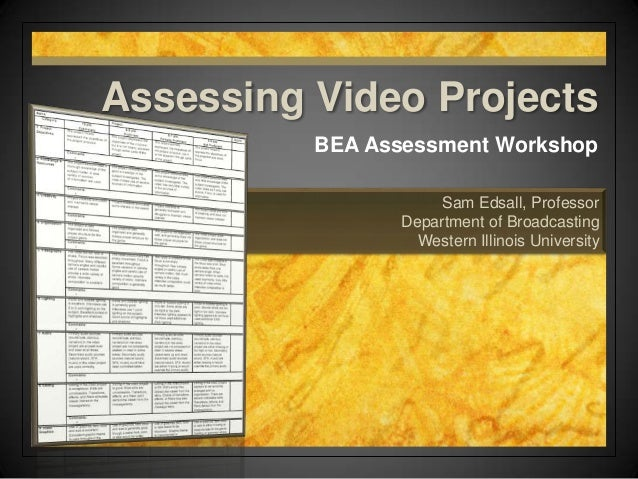 Sam Edsall, Professor Department of Broadcasting Western Illinois University Assessing Video Projects BEA Assessment Works...