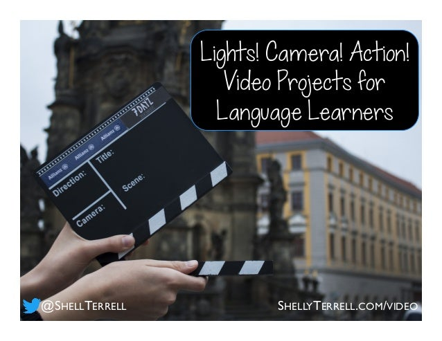 Lights! Camera! Action! Video Projects for Language Learners @SHELLTERRELL SHELLYTERRELL.COM/VIDEO