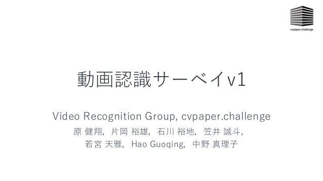 動画認識サーベイv1 Video Recognition Group, cvpaper.challenge 原 健翔,⽚岡 裕雄,⽯川 裕地,笠井 誠⽃, 若宮 天雅,Hao Guoqing,中野 真理⼦