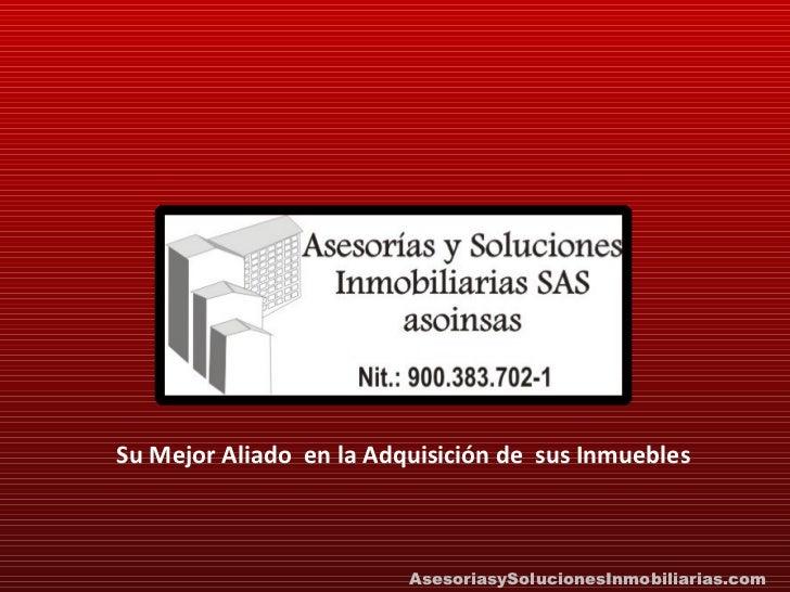 Su Mejor Aliado  en la Adquisición de  sus Inmuebles AsesoriasySolucionesInmobiliarias.com