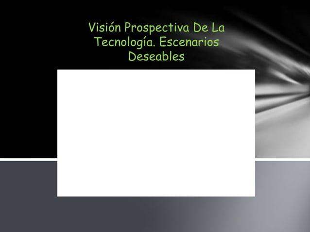 Visión Prospectiva De La Tecnología. Escenarios        Deseables