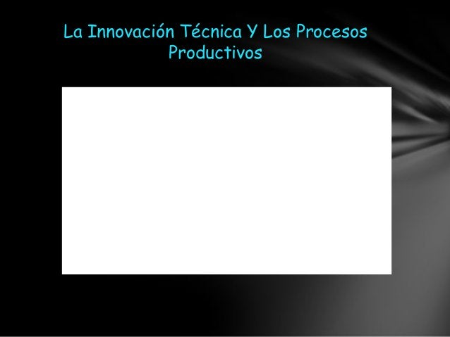 La Innovación Técnica Y Los Procesos            Productivos
