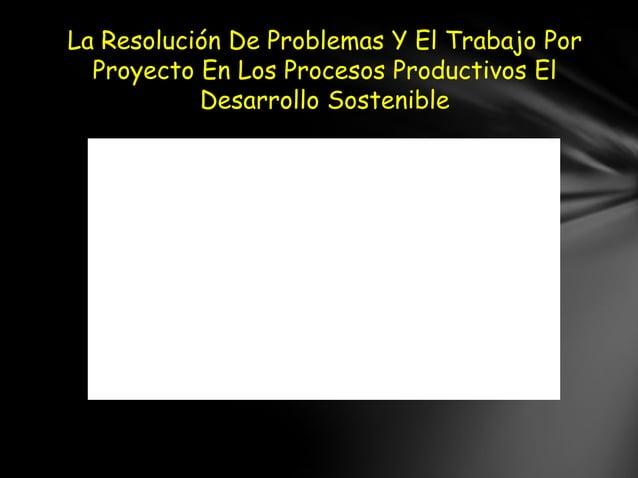 La Resolución De Problemas Y El Trabajo Por  Proyecto En Los Procesos Productivos El           Desarrollo Sostenible