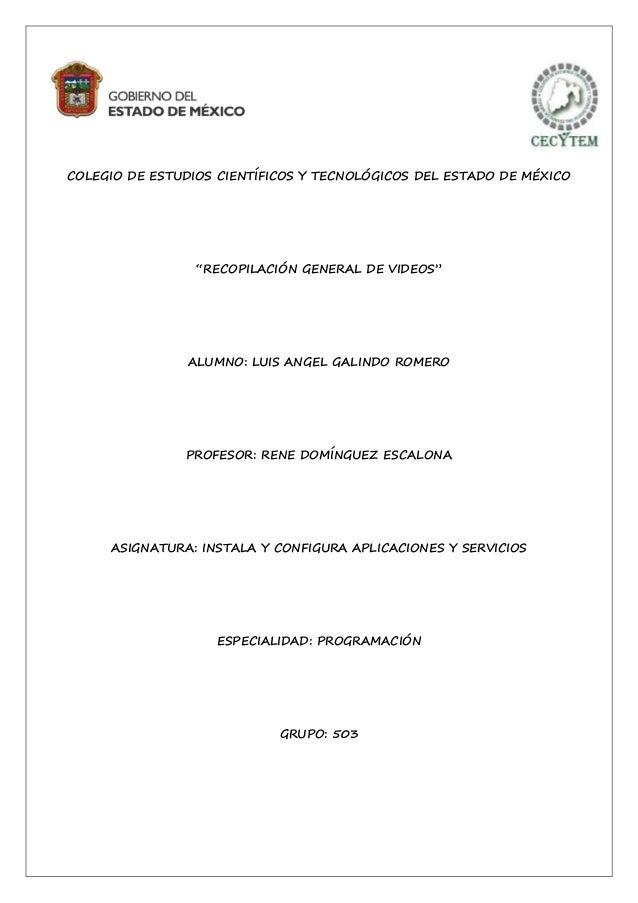 """COLEGIO DE ESTUDIOS CIENTÍFICOS Y TECNOLÓGICOS DEL ESTADO DE MÉXICO """"RECOPILACIÓN GENERAL DE VIDEOS"""" ALUMNO: LUIS ANGEL GA..."""