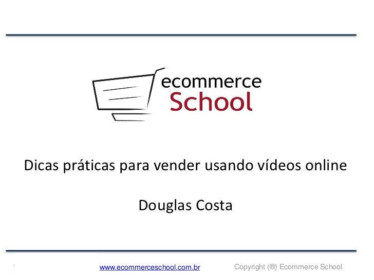 Dicas práticas para vender usando vídeos online                    Douglas Costa           www.ecommerceschool.com.br   Co...