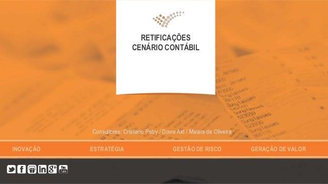 INOVAÇÃO ESTRATÉGIA GESTÃO DE RISCO GERAÇÃO DE VALOR RETIFICAÇÕES CENÁRIO CONTÁBIL Consultores: Cristiano Petry / Dovie Ax...