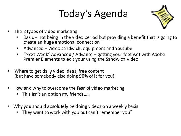 Today's Agenda • The 2 types of video marketing • Basic – not being in the video period but providing a benefit that is go...
