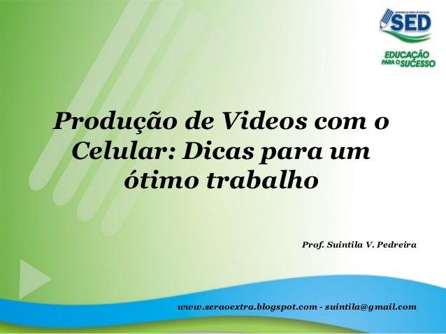 Produção de Videos com o Celular: Dicas para um ótimo trabalho Prof. Suintila V. Pedreira www.seraoextra.blogspot.com - su...
