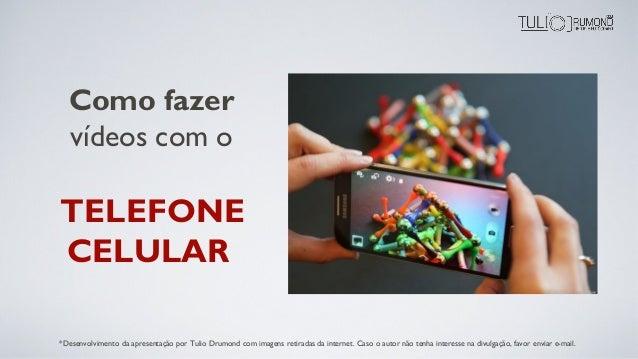 Como fazer vídeos com o TELEFONE CELULAR *Desenvolvimento da apresentação por Tulio Drumond com imagens retiradas da inter...