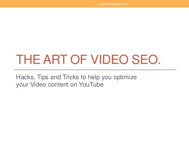THE ART OF VIDEO SEO. Hacks, Tips and Tricks to help you optimize your Video content on YouTube www.rankwatch.com