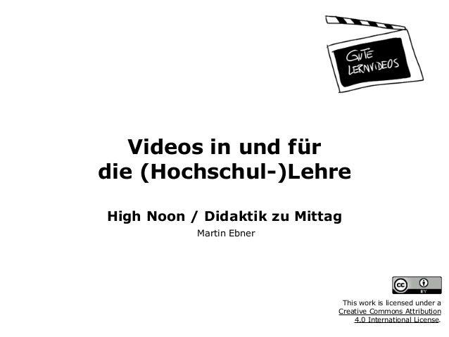 Videos in und für  die (Hochschul-)Lehre  High Noon / Didaktik zu Mittag Martin Ebner This work is licensed under a  C...