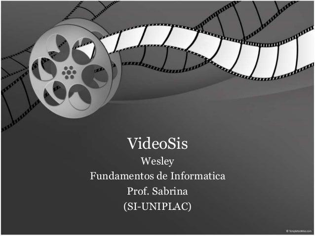 VideoSis  Wesley  Fundamentos de Informatica  Prof. Sabrina  (SI-UNIPLAC)