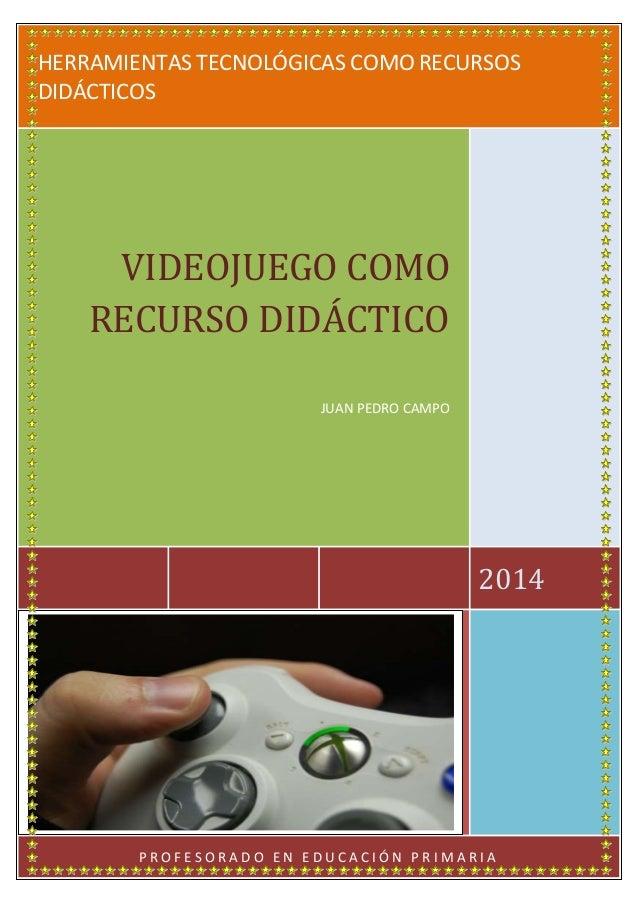 HERRAMIENTAS TECNOLÓGICAS COMO RECURSOS DIDÁCTICOS 2014 VIDEOJUEGO COMO RECURSO DIDÁCTICO JUAN PEDRO CAMPO P R O F E S O R...