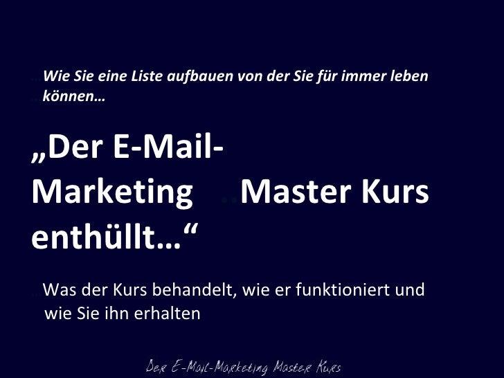 """… Wie Sie eine Liste aufbauen von der Sie für immer leben  … können… """" Der E-Mail-Marketing  .. Master Kurs enthüllt…"""" … W..."""