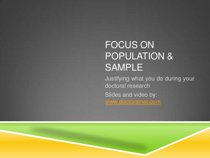 FOCUS ONPOPULATION &SAMPLEJustifying what you do during yourdoctoral researchSlides and video by:www.doctoralnet.com