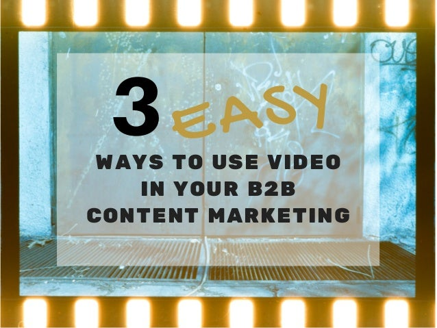 3WAYS TO USE VIDEO IN YOUR B2B CONTENT MARKETING EASY