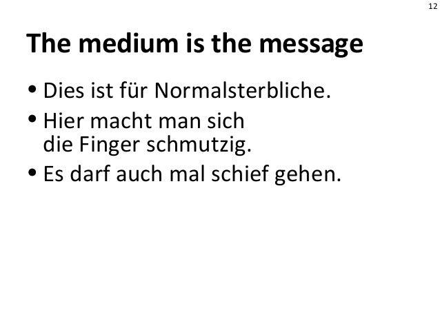12 The medium is the message • Dies ist für Normalsterbliche. • Hier macht man sich die Finger schmutzig. • Es darf auch m...