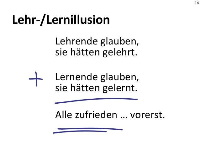 14 Lehr-/Lernillusion Lehrende glauben, sie hätten gelehrt. Lernende glauben, sie hätten gelernt. Alle zufrieden … vorerst.
