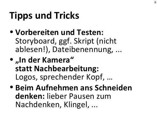 """6 Tipps und Tricks • Vorbereiten und Testen: Storyboard, ggf. Skript (nicht ablesen!), Dateibenennung, ... • """"In der Kamer..."""