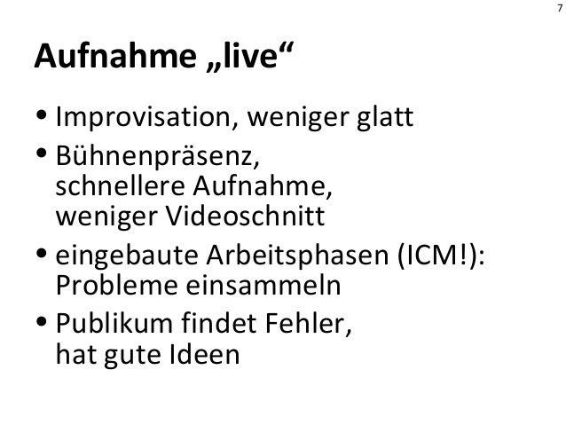 """7 Aufnahme """"live"""" • Improvisation, weniger glatt • Bühnenpräsenz, schnellere Aufnahme, weniger Videoschnitt • eingebaute A..."""