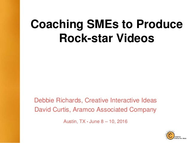 Coaching SMEs to Produce Rock-star Videos Debbie Richards, Creative Interactive Ideas David Curtis, Aramco Associated Comp...