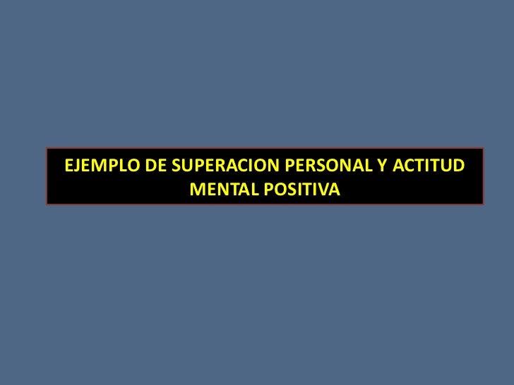 EJEMPLO DE SUPERACION PERSONAL Y ACTITUD MENTAL POSITIVA<br />